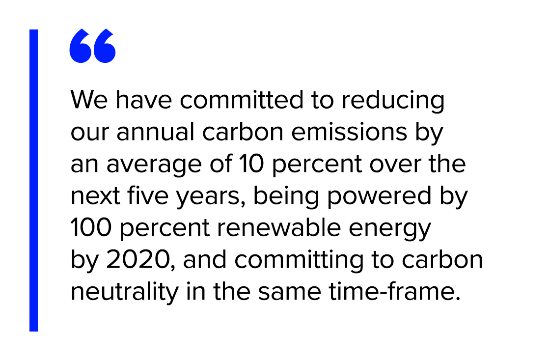 We have committed to reducing our annual carbon emissions by an average of 10 percent over the next five years, being powered by 100 percent renewable energy by 2020, and committing to carbon neutrality in the same time-frame.